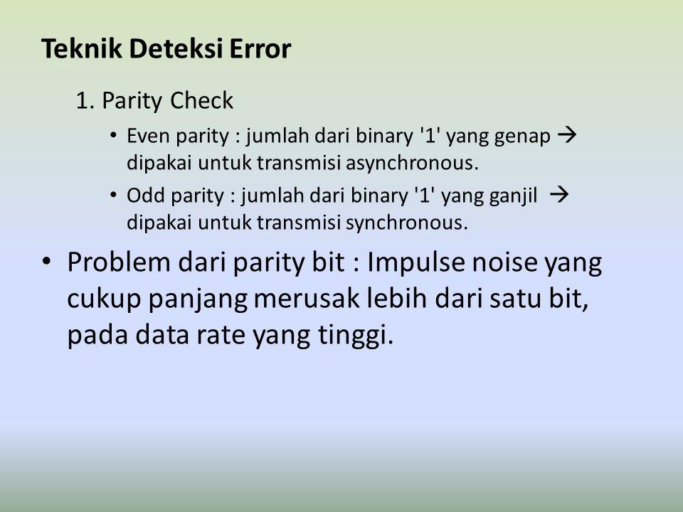 Teknik Deteksi Error 1. Parity Check Even parity : jumlah dari binary '1' yang genap  dipakai untuk transmisi asynchronous. Odd parity : jumlah dari