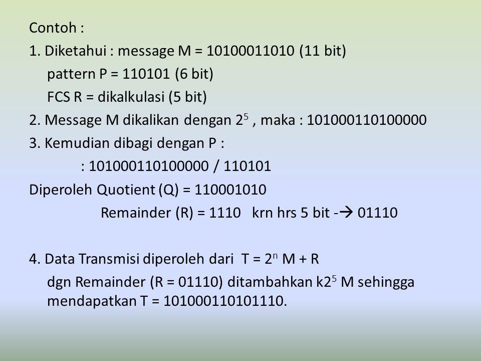 Contoh : 1. Diketahui : message M = 10100011010 (11 bit) pattern P = 110101 (6 bit) FCS R = dikalkulasi (5 bit) 2. Message M dikalikan dengan 2 5, mak