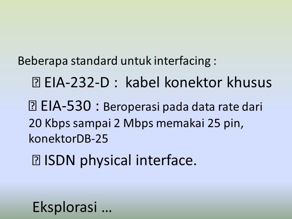 Beberapa standard untuk interfacing :  EIA-232-D : kabel konektor khusus  EIA-530 : Beroperasi pada data rate dari 20 Kbps sampai 2 Mbps memakai 25