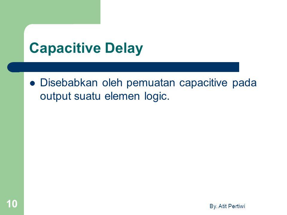 By. Atit Pertiwi 10 Capacitive Delay Disebabkan oleh pemuatan capacitive pada output suatu elemen logic.