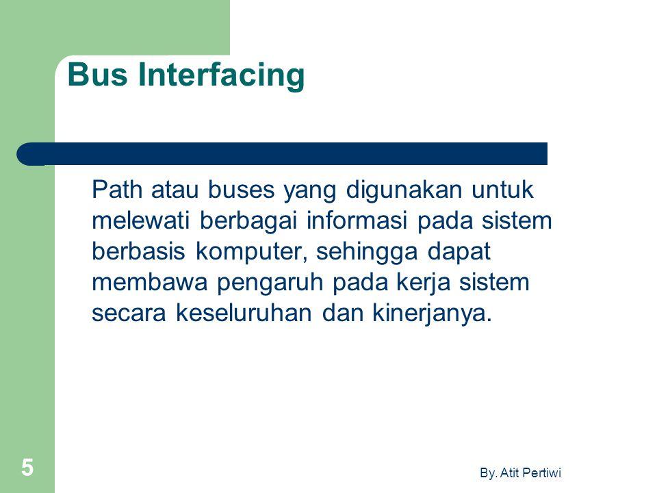 By. Atit Pertiwi 5 Bus Interfacing Path atau buses yang digunakan untuk melewati berbagai informasi pada sistem berbasis komputer, sehingga dapat memb