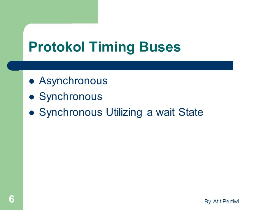 By. Atit Pertiwi 6 Protokol Timing Buses Asynchronous Synchronous Synchronous Utilizing a wait State