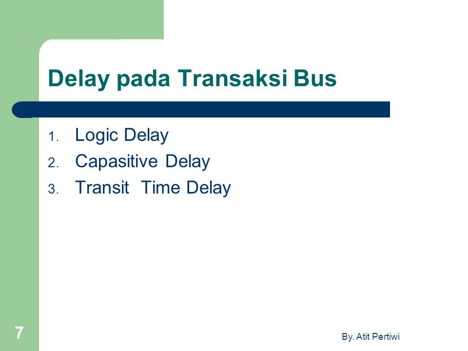 By. Atit Pertiwi 7 Delay pada Transaksi Bus 1. Logic Delay 2. Capasitive Delay 3. Transit Time Delay