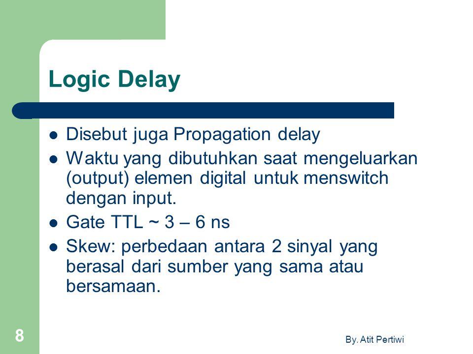 By. Atit Pertiwi 8 Logic Delay Disebut juga Propagation delay Waktu yang dibutuhkan saat mengeluarkan (output) elemen digital untuk menswitch dengan i