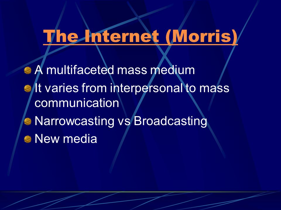 The Internet (Morris) A multifaceted mass medium It varies from interpersonal to mass communication Narrowcasting vs Broadcasting New media