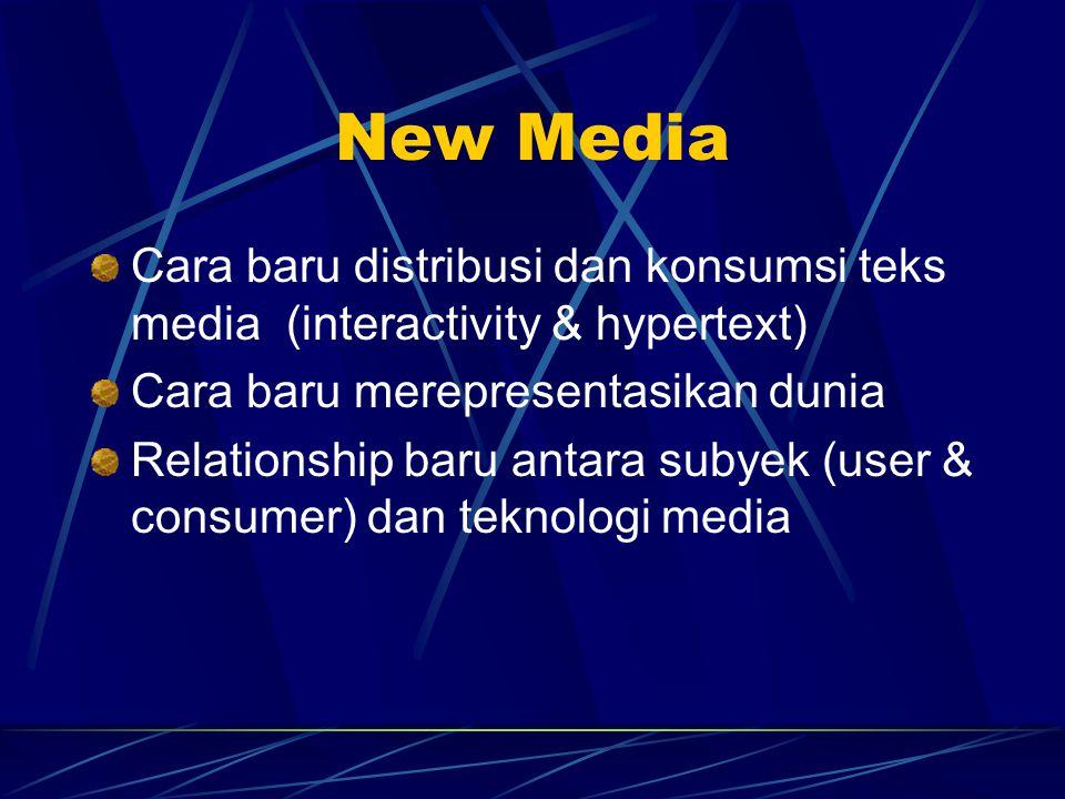 New Media Cara baru distribusi dan konsumsi teks media (interactivity & hypertext) Cara baru merepresentasikan dunia Relationship baru antara subyek (