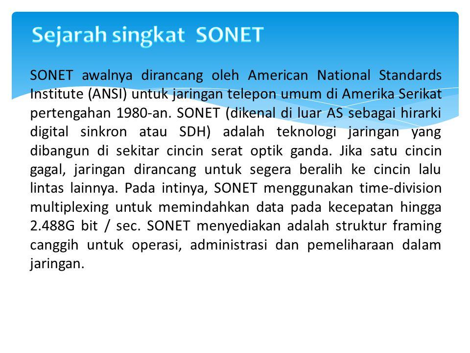 1)SONET mendefinisikan standar interoperabilitas yang jelas antara produk vendor yang berbeda 2)SONET dapat melakukan hampir semua protokol tingkat tinggi (termasuk IP), dan 3)SONET termasuk built-in mendukung untuk memudahkan manajemen dan pemeliharaan.