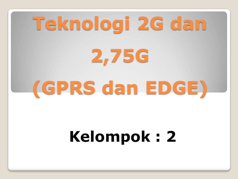 Teknologi 2G dan 2,75G (GPRS dan EDGE) Kelompok : 2