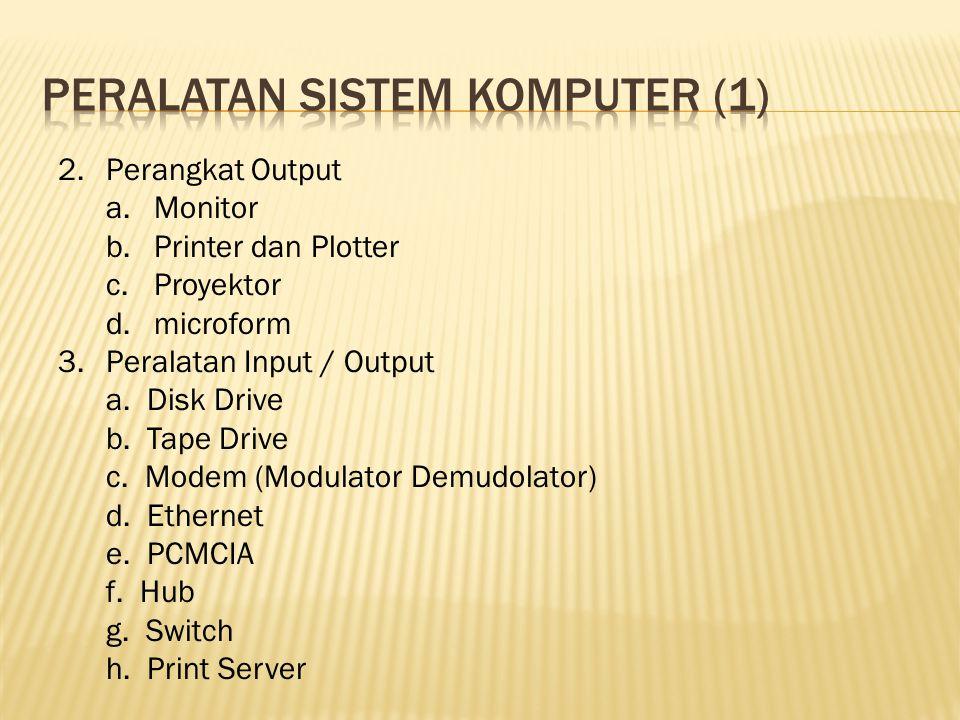 2.Perangkat Output a.Monitor b.Printer dan Plotter c.Proyektor d.microform 3.Peralatan Input / Output a. Disk Drive b. Tape Drive c. Modem (Modulator