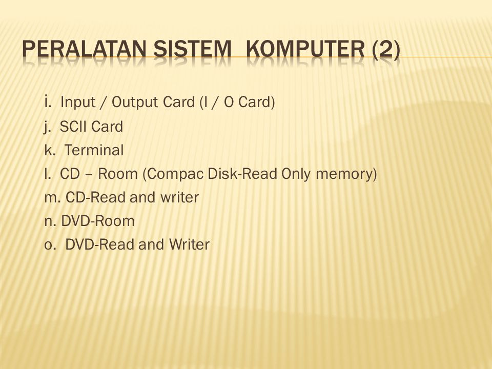 i. Input / Output Card (I / O Card) j. SCII Card k. Terminal l. CD – Room (Compac Disk-Read Only memory) m. CD-Read and writer n. DVD-Room o. DVD-Read