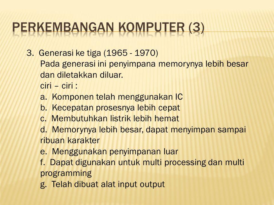 3. Generasi ke tiga (1965 - 1970) Pada generasi ini penyimpana memorynya lebih besar dan diletakkan diluar. ciri – ciri : a. Komponen telah menggunaka