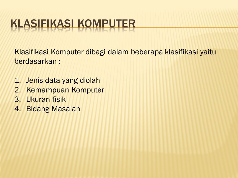 Klasifikasi Komputer dibagi dalam beberapa klasifikasi yaitu berdasarkan : 1.Jenis data yang diolah 2.Kemampuan Komputer 3.Ukuran fisik 4.Bidang Masal