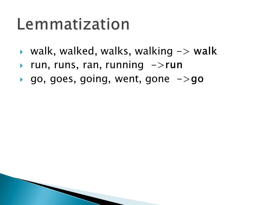  walk, walked, walks, walking -> walk  run, runs, ran, running ->run  go, goes, going, went, gone ->go