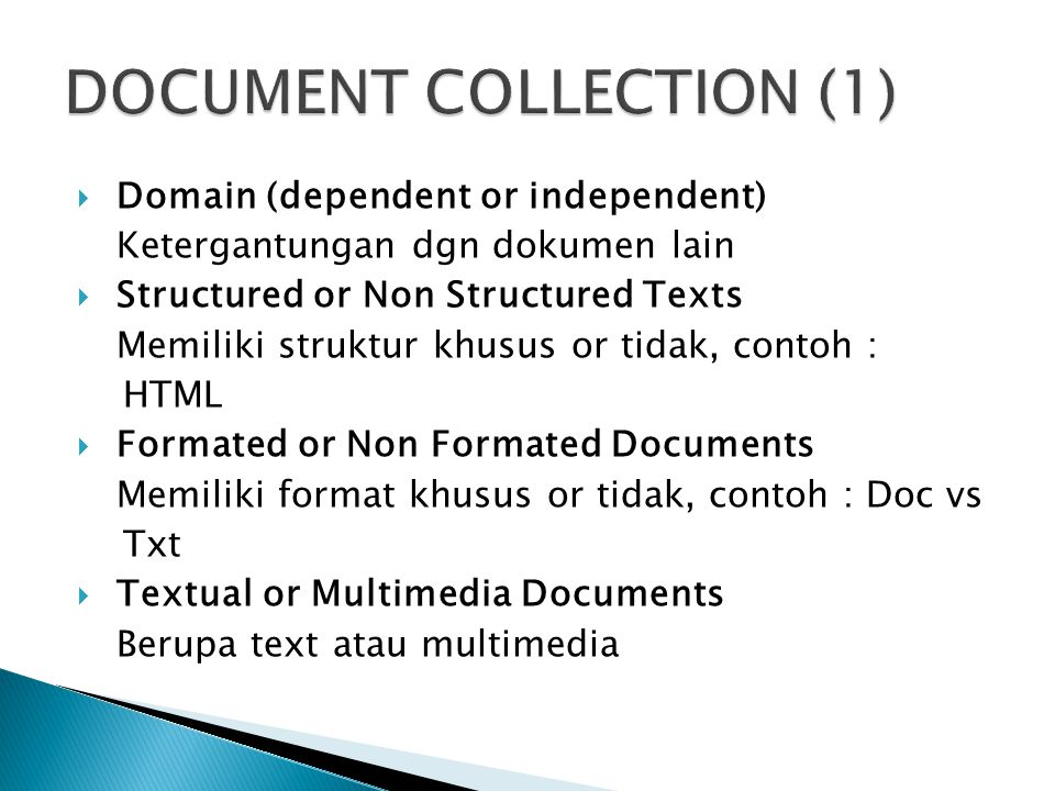  Domain (dependent or independent) Ketergantungan dgn dokumen lain  Structured or Non Structured Texts Memiliki struktur khusus or tidak, contoh : HTML  Formated or Non Formated Documents Memiliki format khusus or tidak, contoh : Doc vs Txt  Textual or Multimedia Documents Berupa text atau multimedia