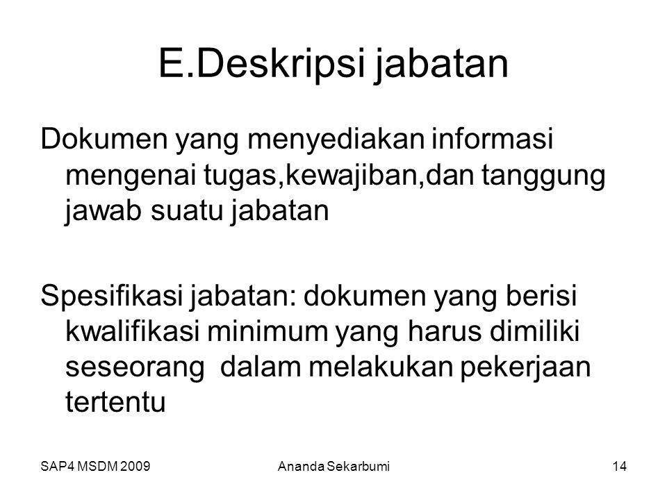 SAP4 MSDM 2009 E.Deskripsi jabatan Dokumen yang menyediakan informasi mengenai tugas,kewajiban,dan tanggung jawab suatu jabatan Spesifikasi jabatan: dokumen yang berisi kwalifikasi minimum yang harus dimiliki seseorang dalam melakukan pekerjaan tertentu 14Ananda Sekarbumi