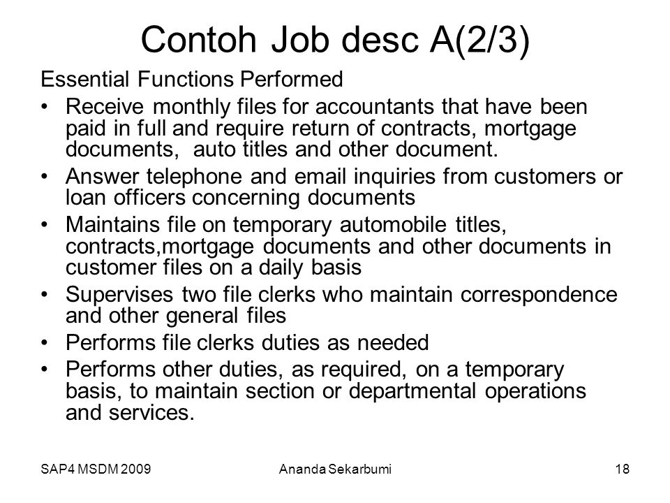 SAP4 MSDM 2009 Contoh Job desc A(2/3) Essential Functions Performed Receive monthly files for accountants that have been paid in full and require return of contracts, mortgage documents, auto titles and other document.