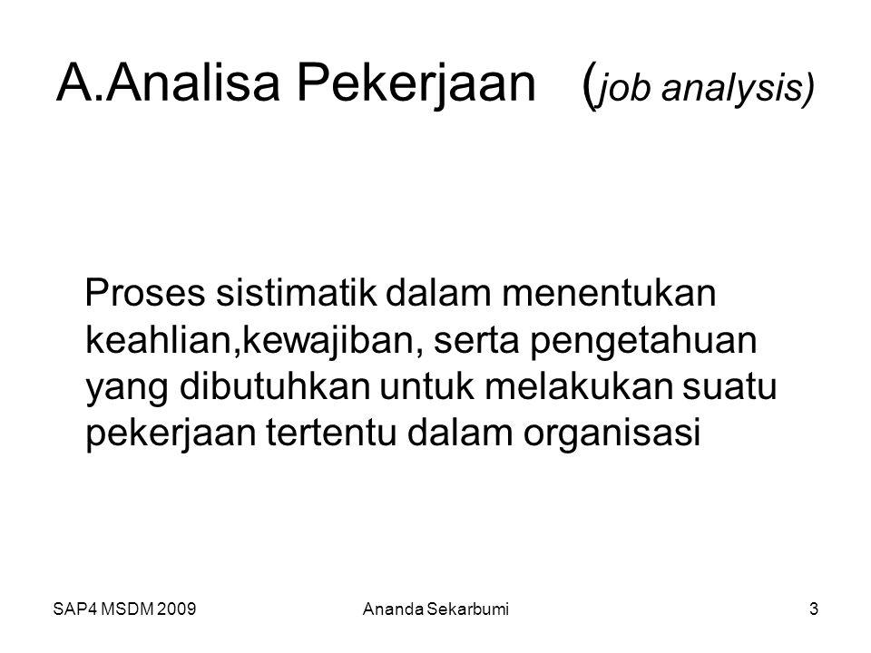 SAP4 MSDM 2009 A.Analisa Pekerjaan ( job analysis) Proses sistimatik dalam menentukan keahlian,kewajiban, serta pengetahuan yang dibutuhkan untuk melakukan suatu pekerjaan tertentu dalam organisasi 3Ananda Sekarbumi