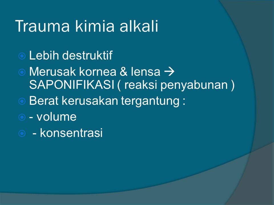 Trauma kimia alkali  Lebih destruktif  Merusak kornea & lensa  SAPONIFIKASI ( reaksi penyabunan )  Berat kerusakan tergantung :  - volume  - kon