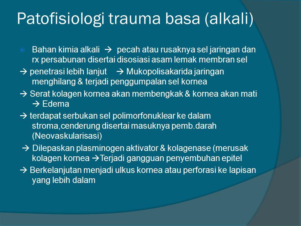 Patofisiologi trauma basa (alkali)  Bahan kimia alkali  pecah atau rusaknya sel jaringan dan rx persabunan disertai disosiasi asam lemak membran sel