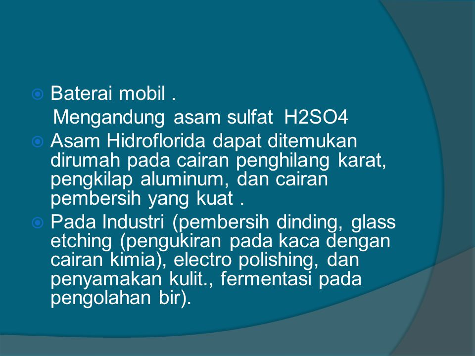  Baterai mobil. Mengandung asam sulfat H2SO4  Asam Hidroflorida dapat ditemukan dirumah pada cairan penghilang karat, pengkilap aluminum, dan cairan