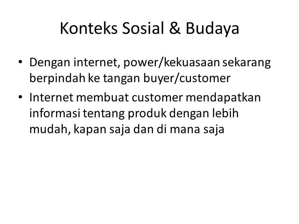 Konteks Sosial & Budaya Dengan internet, power/kekuasaan sekarang berpindah ke tangan buyer/customer Internet membuat customer mendapatkan informasi t