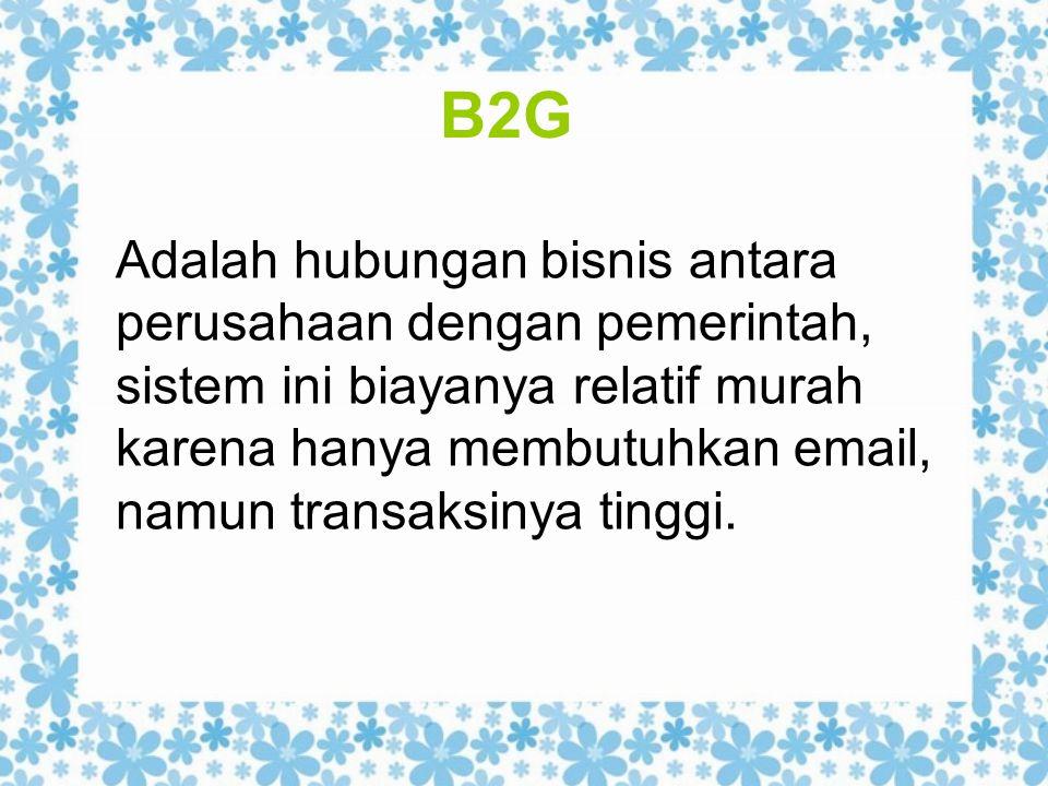 B2G Adalah hubungan bisnis antara perusahaan dengan pemerintah, sistem ini biayanya relatif murah karena hanya membutuhkan email, namun transaksinya t