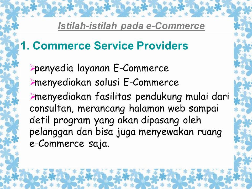 Istilah-istilah pada e-Commerce 1. Commerce Service Providers  penyedia layanan E-Commerce  menyediakan solusi E-Commerce  menyediakan fasilitas pe