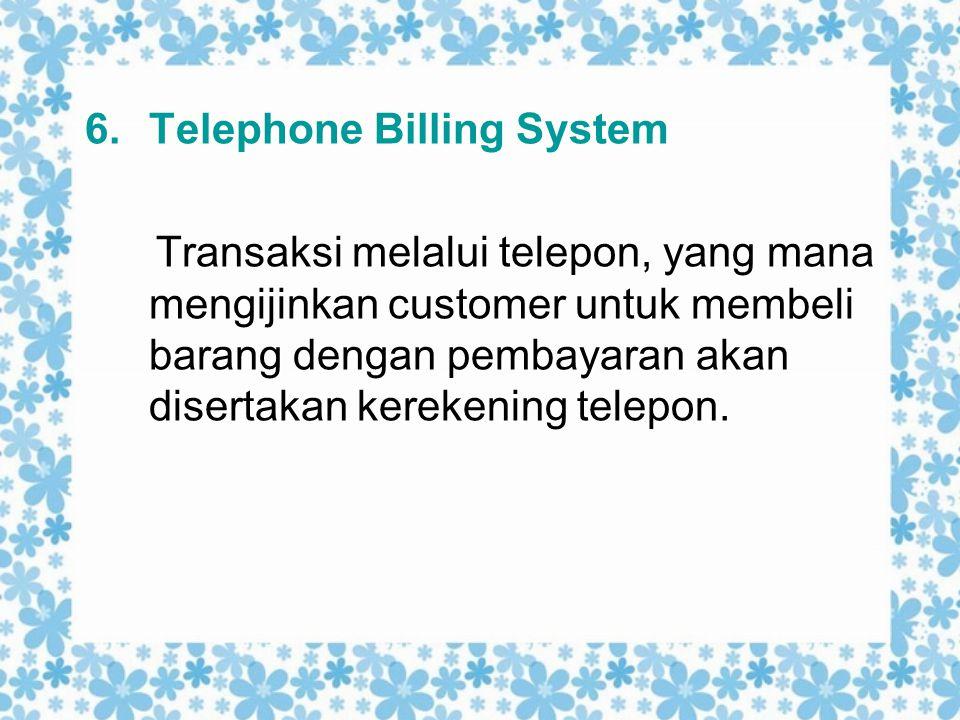 6.Telephone Billing System Transaksi melalui telepon, yang mana mengijinkan customer untuk membeli barang dengan pembayaran akan disertakan kerekening