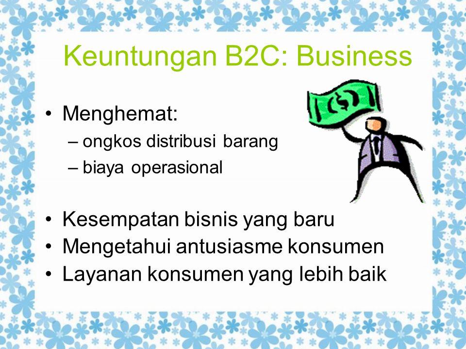 Keuntungan B2C: Business Menghemat: –ongkos distribusi barang –biaya operasional Kesempatan bisnis yang baru Mengetahui antusiasme konsumen Layanan ko