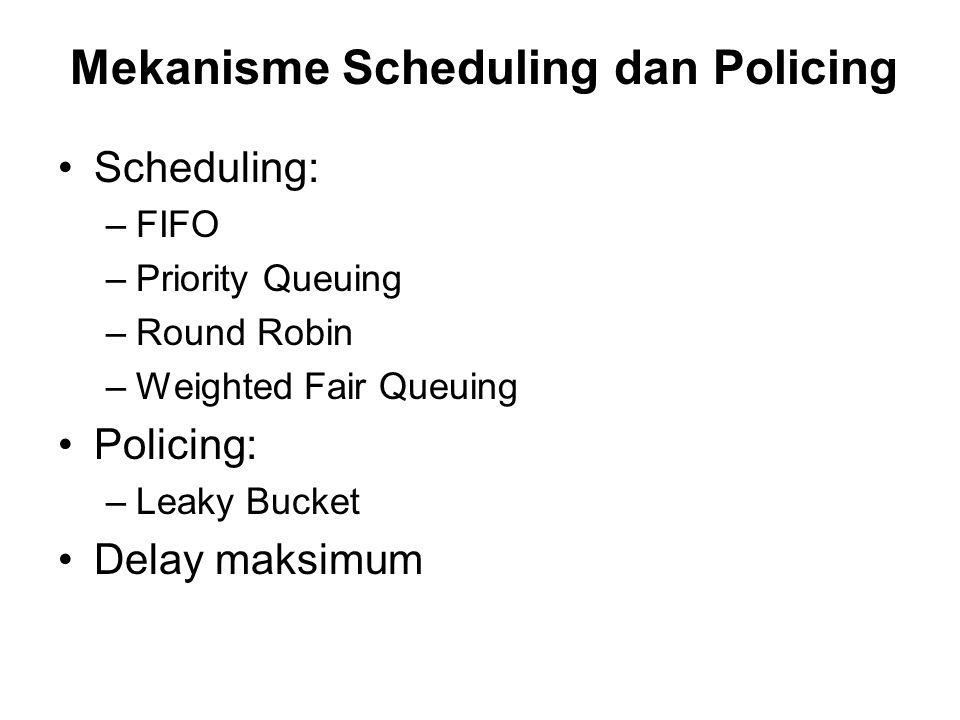 Mekanisme Scheduling dan Policing Scheduling: –FIFO –Priority Queuing –Round Robin –Weighted Fair Queuing Policing: –Leaky Bucket Delay maksimum
