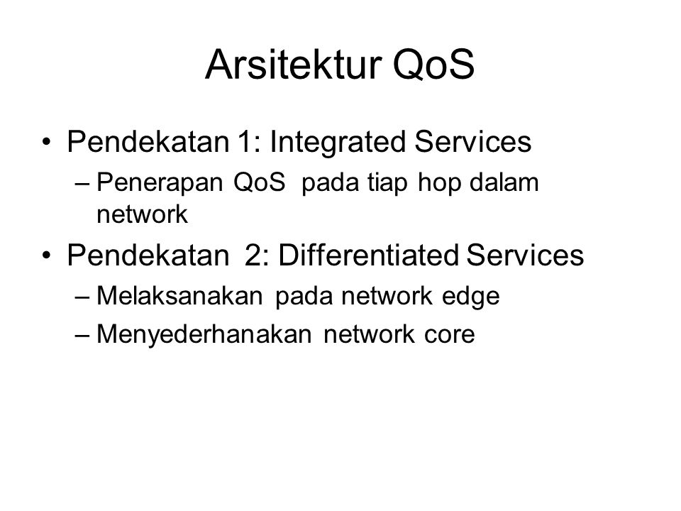 Arsitektur QoS Pendekatan 1: Integrated Services –Penerapan QoS pada tiap hop dalam network Pendekatan 2: Differentiated Services –Melaksanakan pada n
