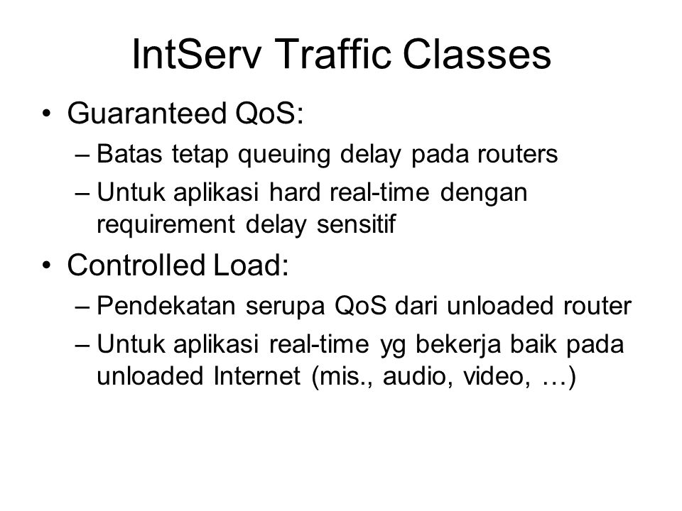 IntServ Traffic Classes Guaranteed QoS: –Batas tetap queuing delay pada routers –Untuk aplikasi hard real-time dengan requirement delay sensitif Controlled Load: –Pendekatan serupa QoS dari unloaded router –Untuk aplikasi real-time yg bekerja baik pada unloaded Internet (mis., audio, video, …)