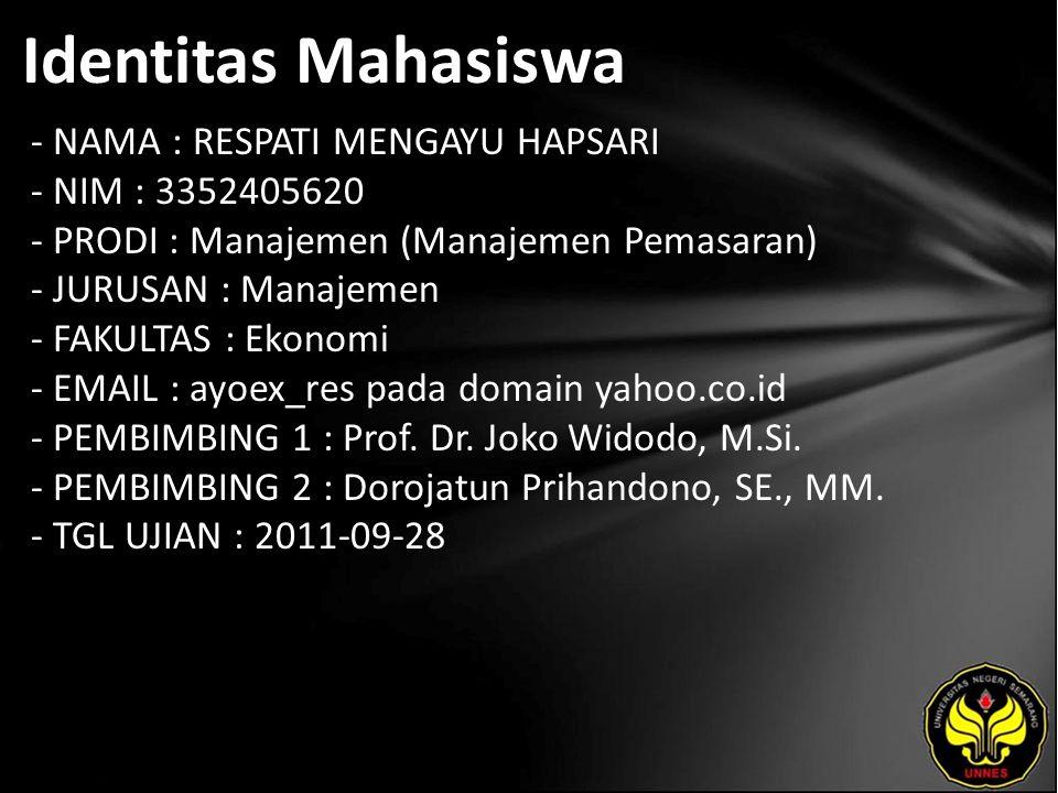 Identitas Mahasiswa - NAMA : RESPATI MENGAYU HAPSARI - NIM : 3352405620 - PRODI : Manajemen (Manajemen Pemasaran) - JURUSAN : Manajemen - FAKULTAS : Ekonomi - EMAIL : ayoex_res pada domain yahoo.co.id - PEMBIMBING 1 : Prof.