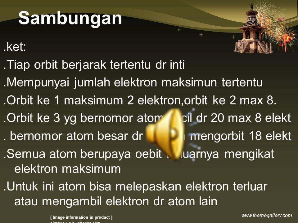 www.themegallery.com Sambungan.ket:.Tiap orbit berjarak tertentu dr inti.Mempunyai jumlah elektron maksimun tertentu.Orbit ke 1 maksimum 2 elektron,orbit ke 2 max 8..Orbit ke 3 yg bernomor atom kecil dr 20 max 8 elekt.