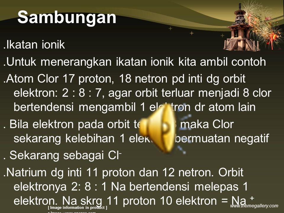www.themegallery.com Sambungan.Ikatan ionik.Untuk menerangkan ikatan ionik kita ambil contoh.Atom Clor 17 proton, 18 netron pd inti dg orbit elektron: 2 : 8 : 7, agar orbit terluar menjadi 8 clor bertendensi mengambil 1 elektron dr atom lain.