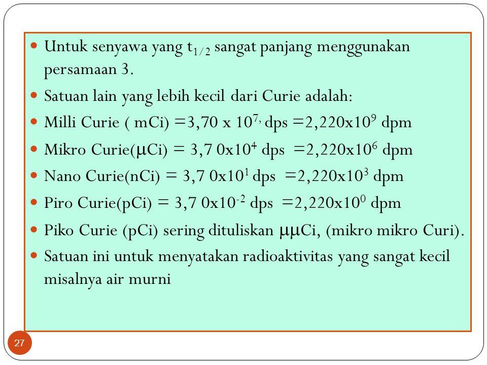 27 Untuk senyawa yang t 1/2 sangat panjang menggunakan persamaan 3. Satuan lain yang lebih kecil dari Curie adalah: Milli Curie ( mCi) =3,70 x 10 7, d