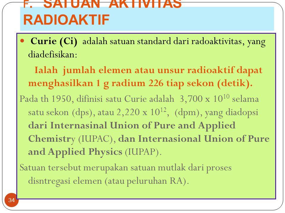 F. SATUAN AKTIVITAS RADIOAKTIF 34 Curie (Ci) adalah satuan standard dari radoaktivitas, yang diadefisikan: Ialah jumlah elemen atau unsur radioaktif d