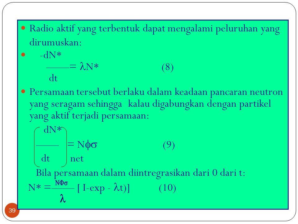 39 Radio aktif yang terbentuk dapat mengalami peluruhan yang dirumuskan: -dN* ——= N* (8) dt Persamaan tersebut berlaku dalam keadaan pancaran neutron
