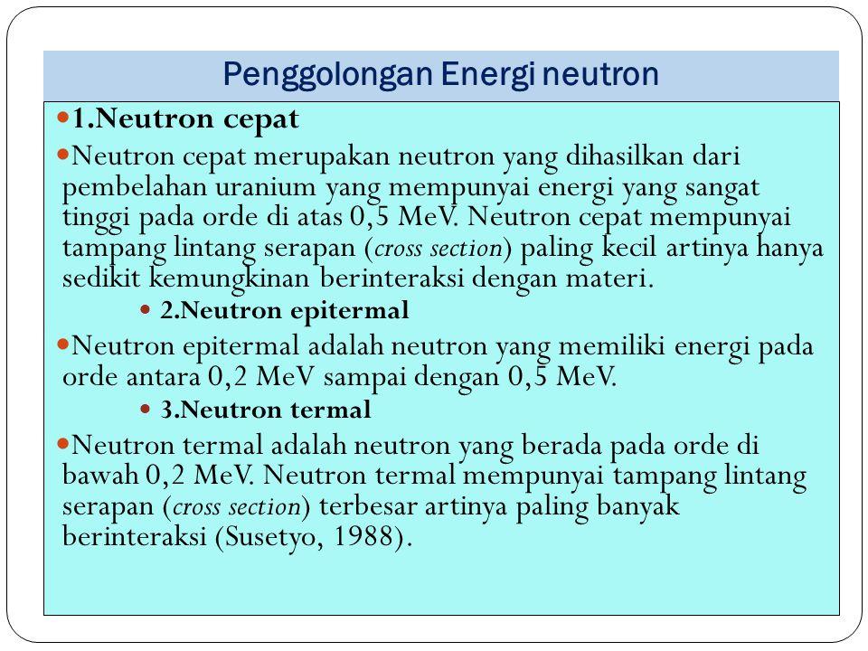 Penggolongan Energi neutron 49 1.Neutron cepat Neutron cepat merupakan neutron yang dihasilkan dari pembelahan uranium yang mempunyai energi yang sang