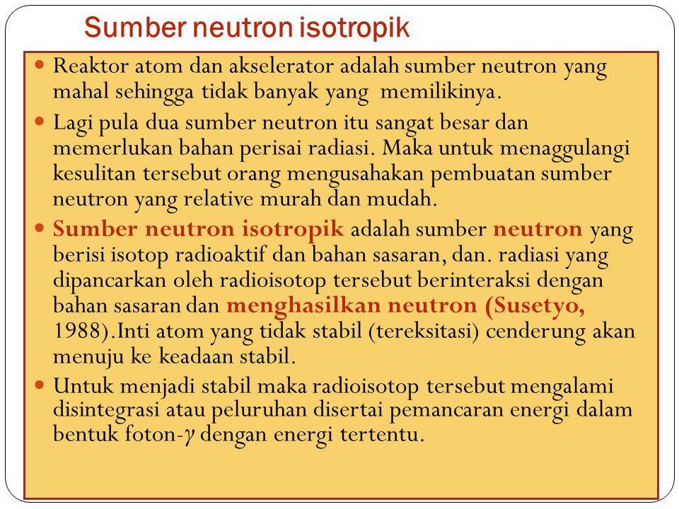 Sumber neutron isotropik 52 Reaktor atom dan akselerator adalah sumber neutron yang mahal sehingga tidak banyak yang memilikinya. Lagi pula dua sumber