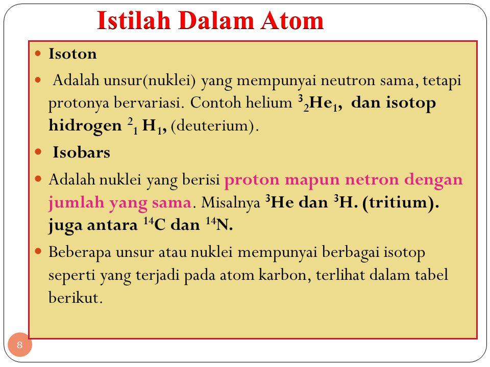 8 Isoton Adalah unsur(nuklei) yang mempunyai neutron sama, tetapi protonya bervariasi. Contoh helium 3 2 He 1, dan isotop hidrogen 2 1 H 1, (deuterium