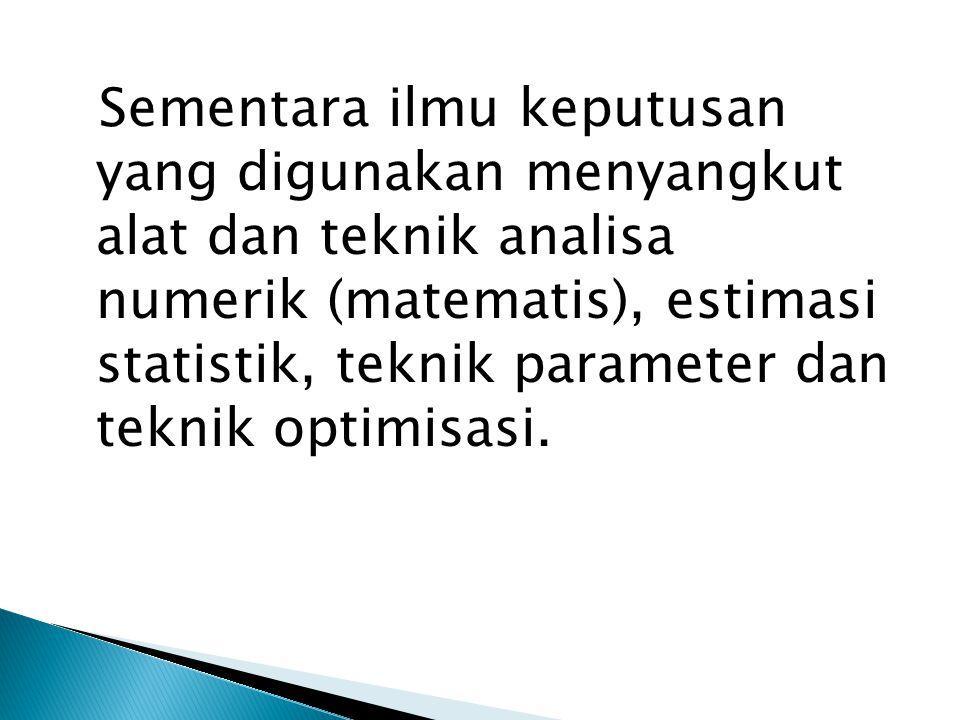 Sementara ilmu keputusan yang digunakan menyangkut alat dan teknik analisa numerik (matematis), estimasi statistik, teknik parameter dan teknik optimi
