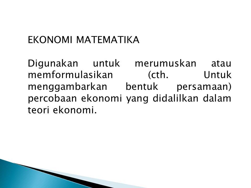 EKONOMI MATEMATIKA Digunakan untuk merumuskan atau memformulasikan (cth. Untuk menggambarkan bentuk persamaan) percobaan ekonomi yang didalilkan dalam