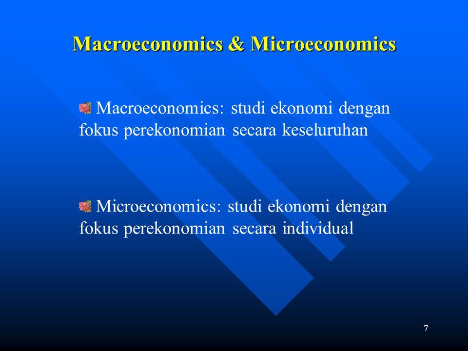 7 Macroeconomics & Microeconomics Macroeconomics: studi ekonomi dengan fokus perekonomian secara keseluruhan Microeconomics: studi ekonomi dengan foku