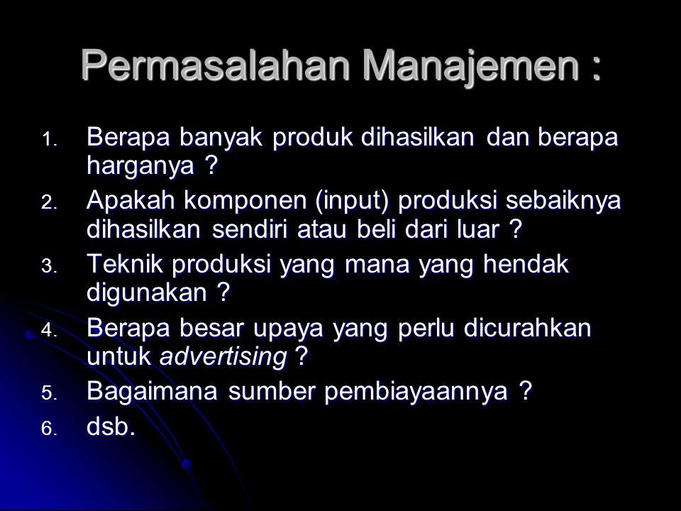 Permasalahan Manajemen : 1. Berapa banyak produk dihasilkan dan berapa harganya ? 2. Apakah komponen (input) produksi sebaiknya dihasilkan sendiri ata