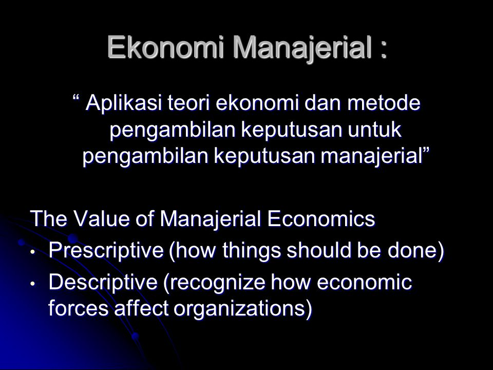 Ekonomi Manajerial : Aplikasi teori ekonomi dan metode pengambilan keputusan untuk pengambilan keputusan manajerial The Value of Manajerial Economics Prescriptive (how things should be done) Prescriptive (how things should be done) Descriptive (recognize how economic forces affect organizations) Descriptive (recognize how economic forces affect organizations)