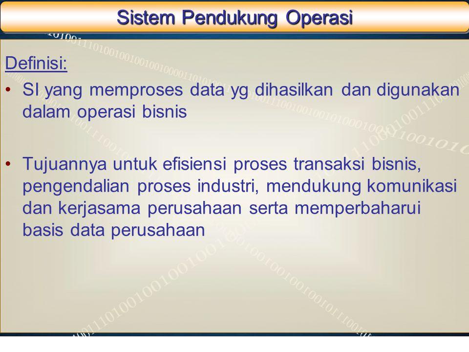 Sistem Pendukung Operasi Definisi: SI yang memproses data yg dihasilkan dan digunakan dalam operasi bisnis Tujuannya untuk efisiensi proses transaksi
