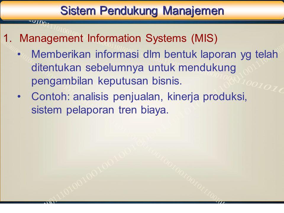 Sistem Pendukung Manajemen 1.Management Information Systems (MIS) Memberikan informasi dlm bentuk laporan yg telah ditentukan sebelumnya untuk menduku