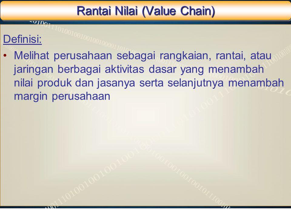 Rantai Nilai (Value Chain) Definisi: Melihat perusahaan sebagai rangkaian, rantai, atau jaringan berbagai aktivitas dasar yang menambah nilai produk d