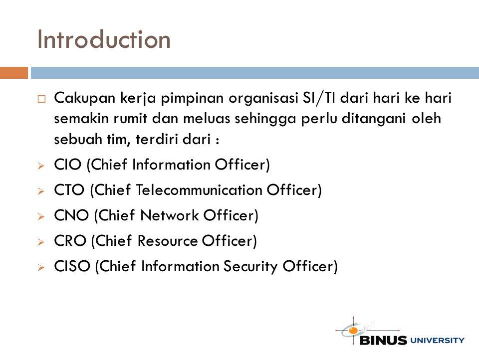 Introduction  Cakupan kerja pimpinan organisasi SI/TI dari hari ke hari semakin rumit dan meluas sehingga perlu ditangani oleh sebuah tim, terdiri dari :  CIO (Chief Information Officer)  CTO (Chief Telecommunication Officer)  CNO (Chief Network Officer)  CRO (Chief Resource Officer)  CISO (Chief Information Security Officer)